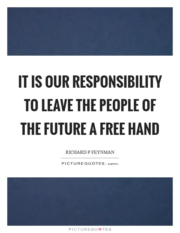 It is our responsibility to leave the people of the future a free hand Picture Quote #1