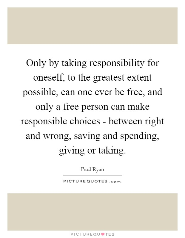 Only by taking responsibility for oneself, to the greatest extent possible, can one ever be free, and only a free person can make responsible choices - between right and wrong, saving and spending, giving or taking Picture Quote #1