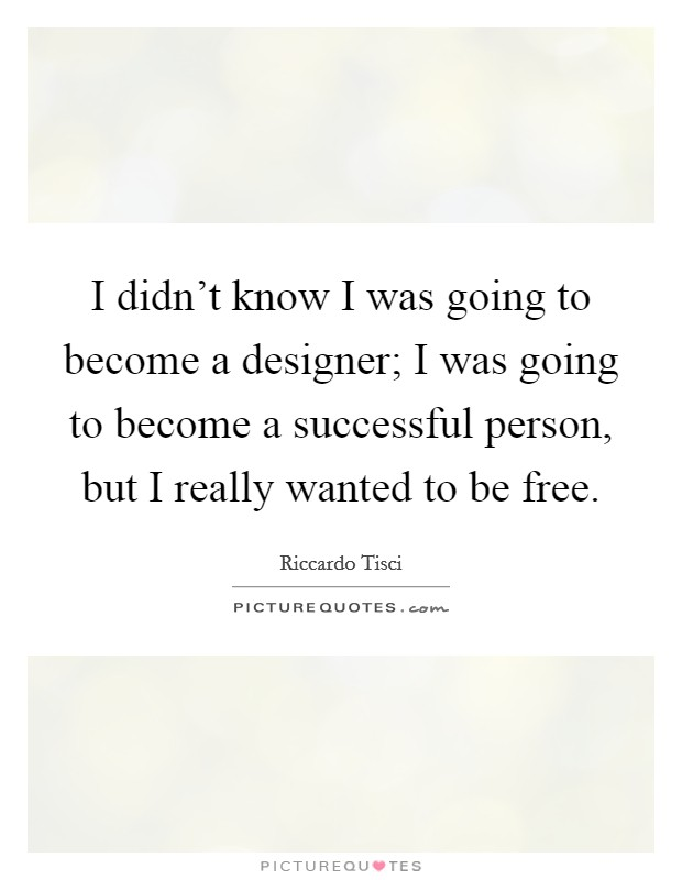 I didn't know I was going to become a designer; I was going to become a successful person, but I really wanted to be free Picture Quote #1