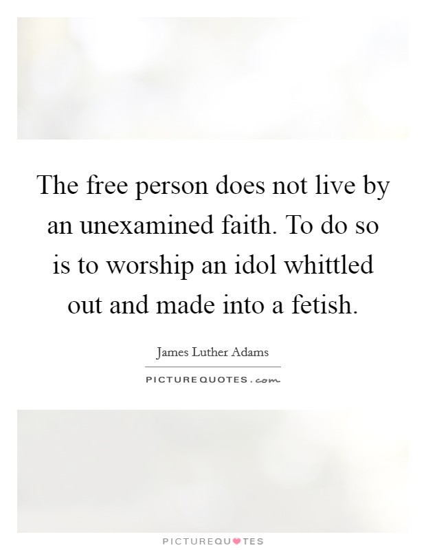 The free person does not live by an unexamined faith. To do so is to worship an idol whittled out and made into a fetish Picture Quote #1