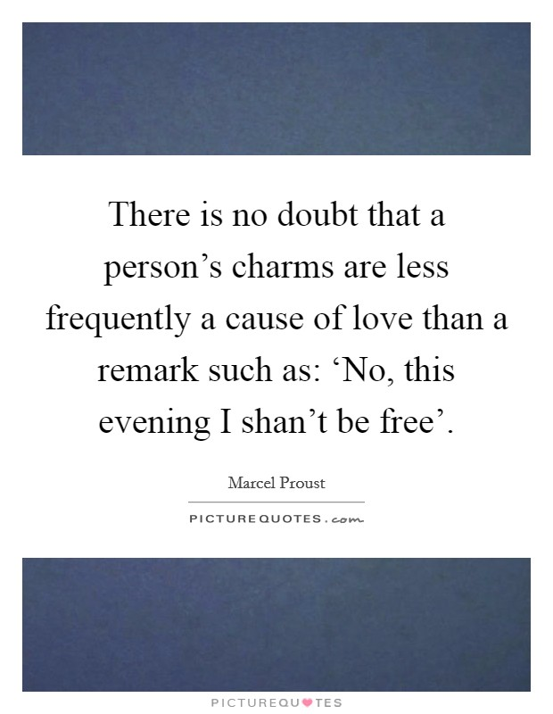 There is no doubt that a person's charms are less frequently a cause of love than a remark such as: 'No, this evening I shan't be free' Picture Quote #1