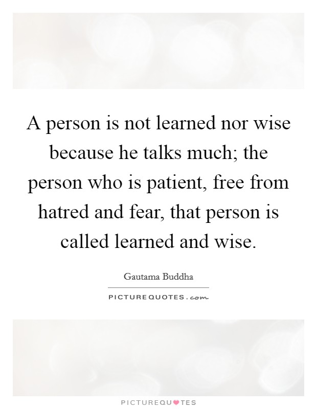 A person is not learned nor wise because he talks much; the person who is patient, free from hatred and fear, that person is called learned and wise Picture Quote #1