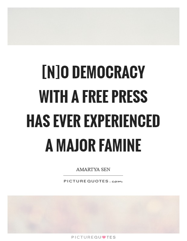 [N]o democracy with a free press has ever experienced a major famine Picture Quote #1