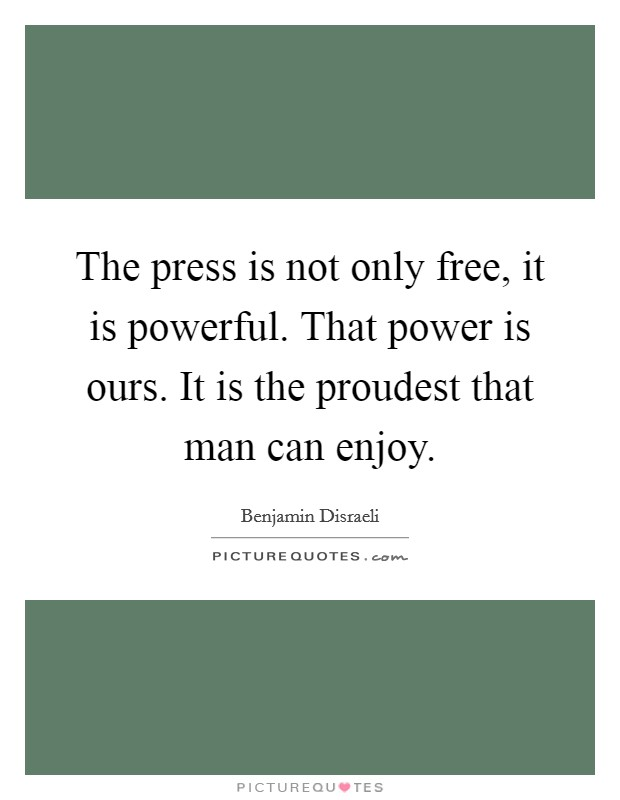 The press is not only free, it is powerful. That power is ours. It is the proudest that man can enjoy Picture Quote #1