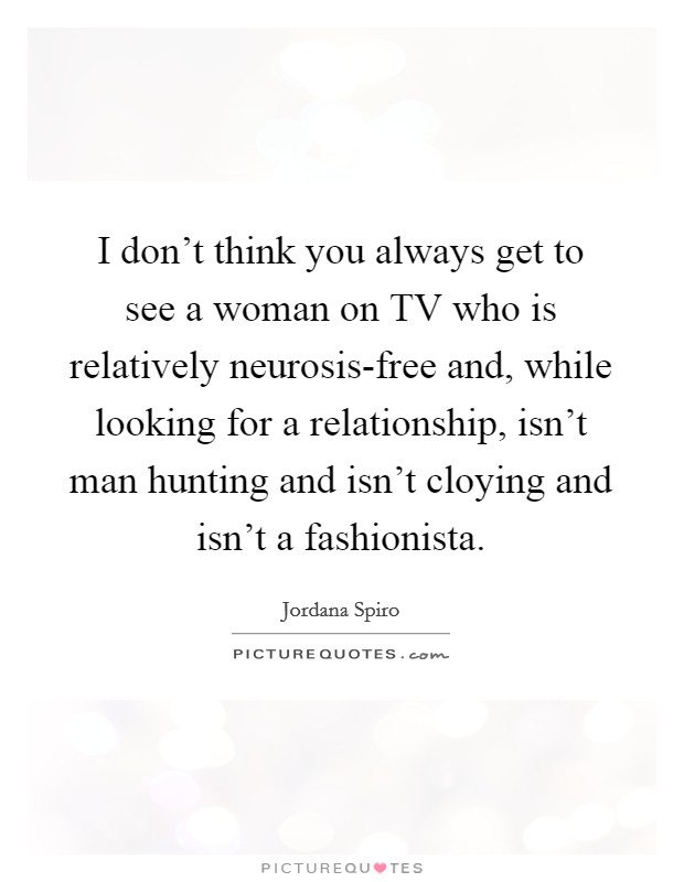 I don't think you always get to see a woman on TV who is relatively neurosis-free and, while looking for a relationship, isn't man hunting and isn't cloying and isn't a fashionista Picture Quote #1