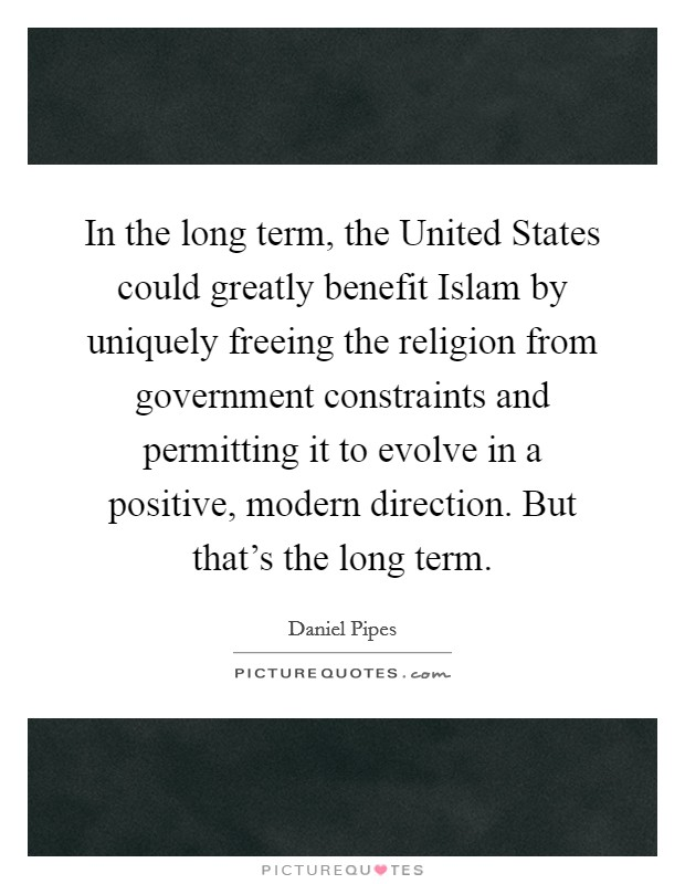 In the long term, the United States could greatly benefit Islam by uniquely freeing the religion from government constraints and permitting it to evolve in a positive, modern direction. But that's the long term Picture Quote #1