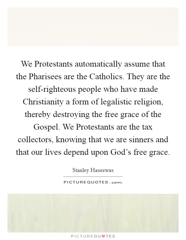 We Protestants automatically assume that the Pharisees are the Catholics. They are the self-righteous people who have made Christianity a form of legalistic religion, thereby destroying the free grace of the Gospel. We Protestants are the tax collectors, knowing that we are sinners and that our lives depend upon God's free grace Picture Quote #1