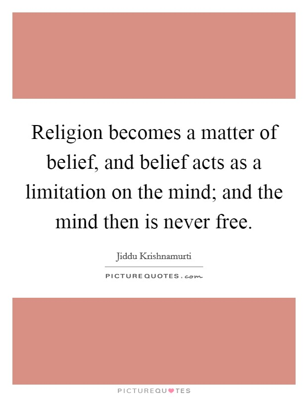 Religion becomes a matter of belief, and belief acts as a limitation on the mind; and the mind then is never free. Picture Quote #1