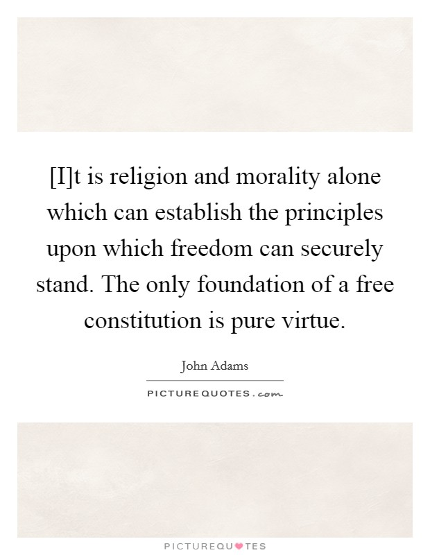 [I]t is religion and morality alone which can establish the principles upon which freedom can securely stand. The only foundation of a free constitution is pure virtue Picture Quote #1