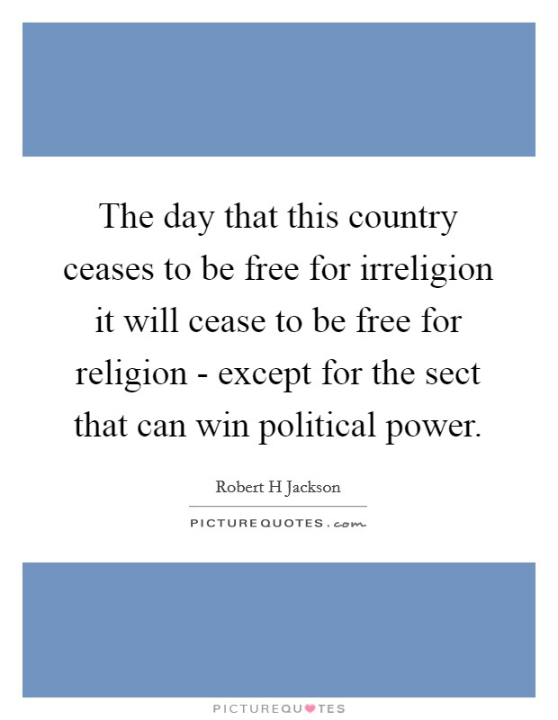 The day that this country ceases to be free for irreligion it will cease to be free for religion - except for the sect that can win political power. Picture Quote #1