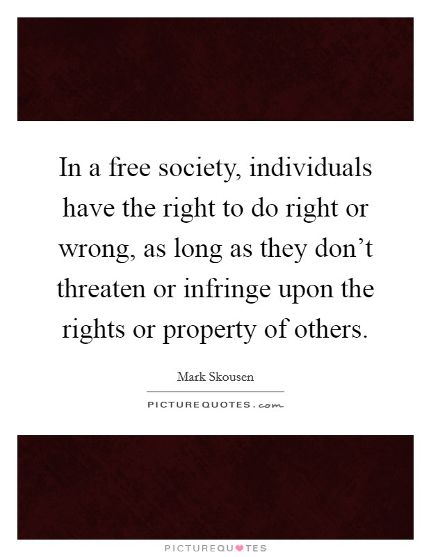 In a free society, individuals have the right to do right or wrong, as long as they don't threaten or infringe upon the rights or property of others Picture Quote #1