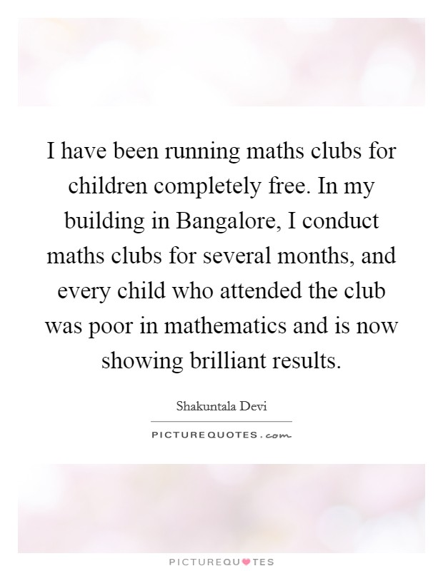 I have been running maths clubs for children completely free. In my building in Bangalore, I conduct maths clubs for several months, and every child who attended the club was poor in mathematics and is now showing brilliant results. Picture Quote #1