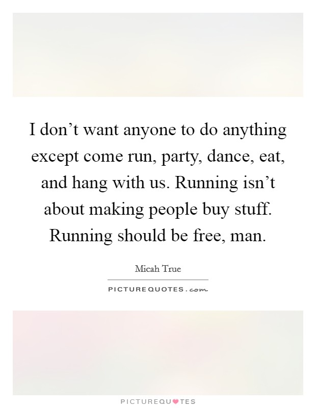 I don't want anyone to do anything except come run, party, dance, eat, and hang with us. Running isn't about making people buy stuff. Running should be free, man Picture Quote #1
