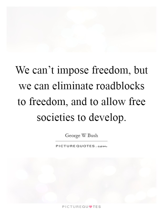 We can't impose freedom, but we can eliminate roadblocks to freedom, and to allow free societies to develop Picture Quote #1