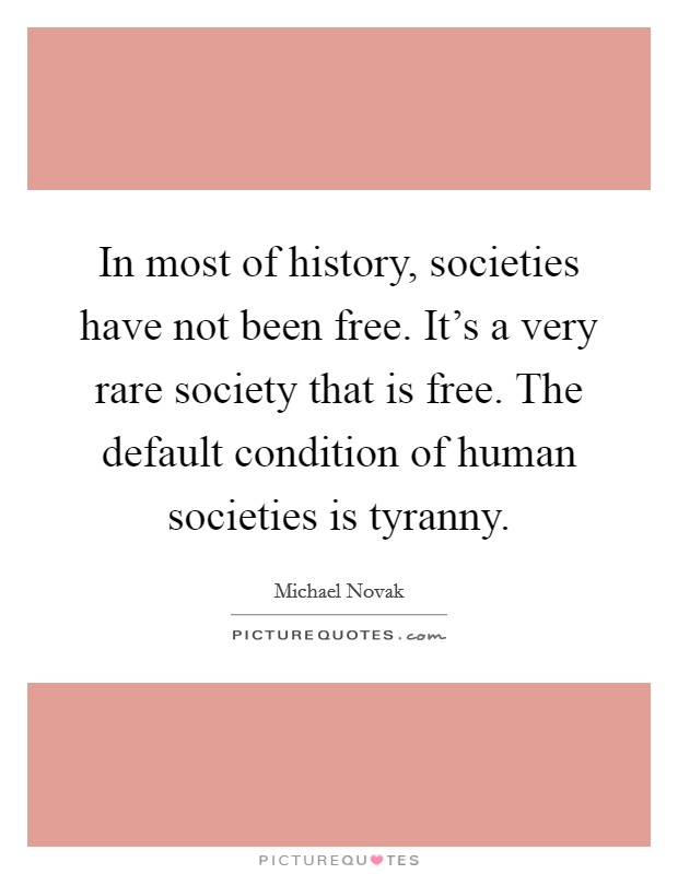 In most of history, societies have not been free. It's a very rare society that is free. The default condition of human societies is tyranny Picture Quote #1