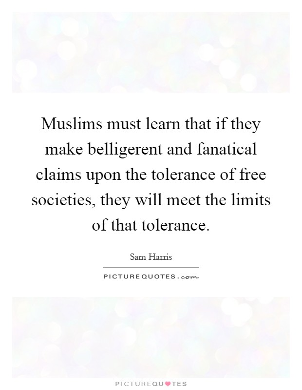 Muslims must learn that if they make belligerent and fanatical claims upon the tolerance of free societies, they will meet the limits of that tolerance Picture Quote #1