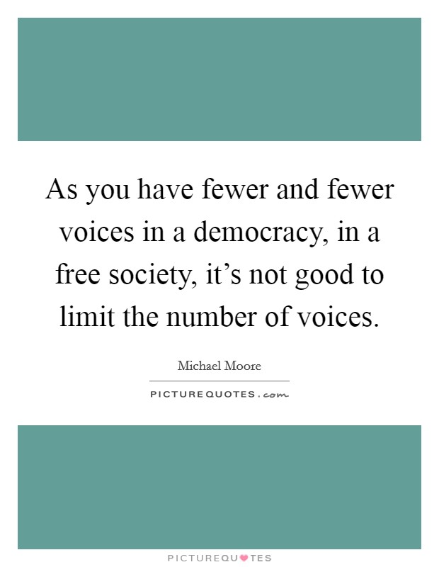 As you have fewer and fewer voices in a democracy, in a free society, it's not good to limit the number of voices Picture Quote #1