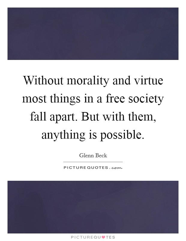 Without morality and virtue most things in a free society fall apart. But with them, anything is possible. Picture Quote #1