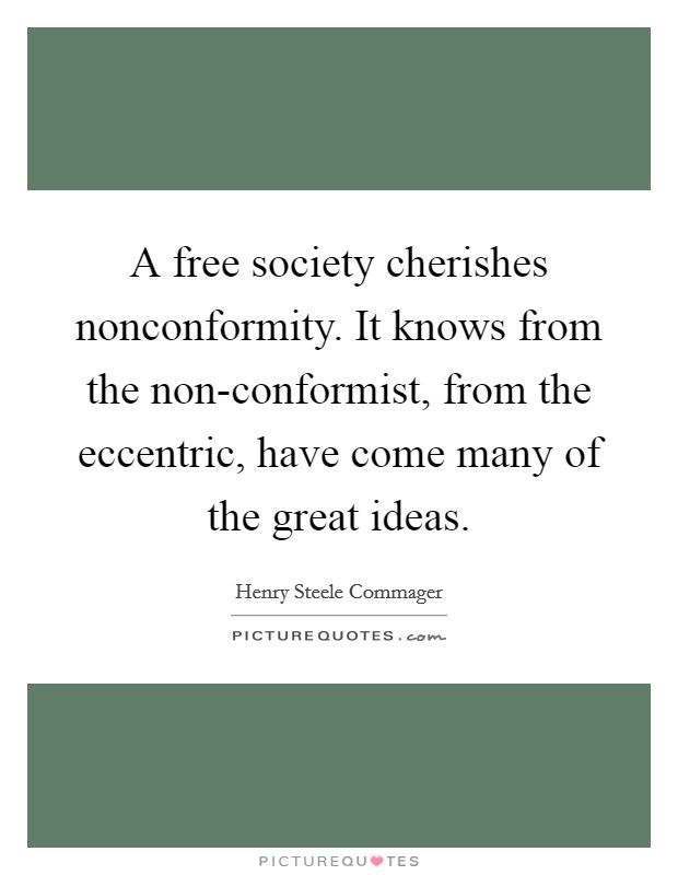 A free society cherishes nonconformity. It knows from the non-conformist, from the eccentric, have come many of the great ideas Picture Quote #1