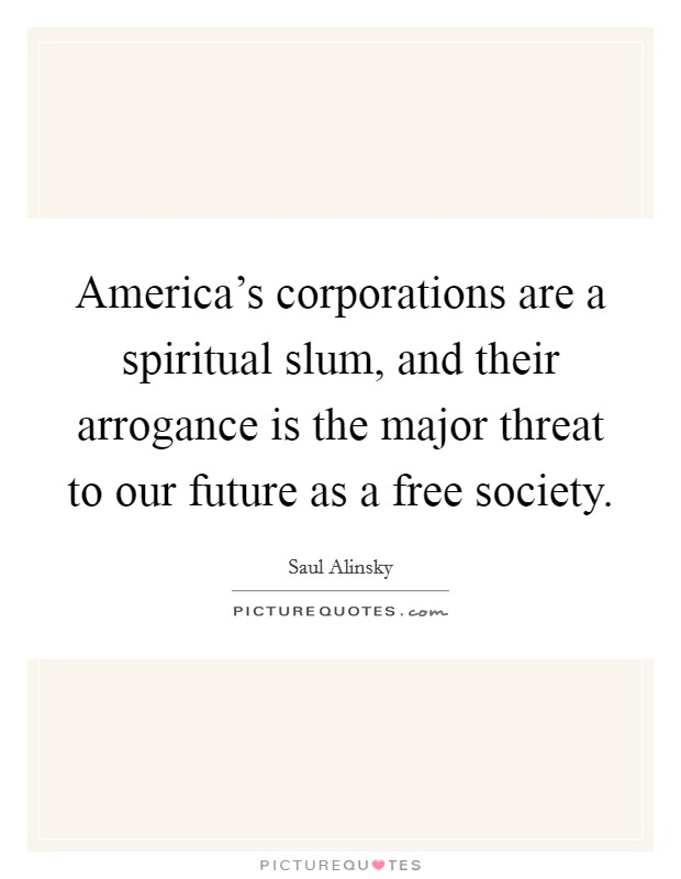 America's corporations are a spiritual slum, and their arrogance is the major threat to our future as a free society Picture Quote #1