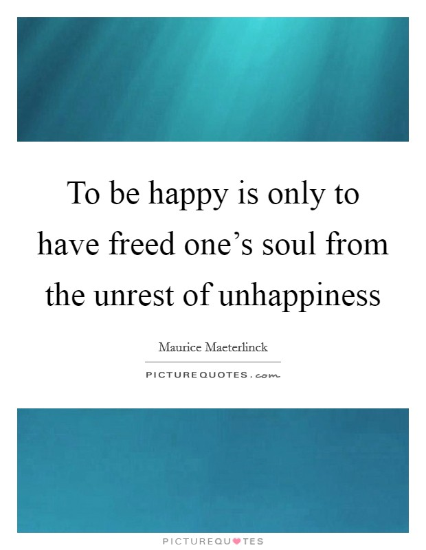 To be happy is only to have freed one's soul from the unrest of unhappiness Picture Quote #1