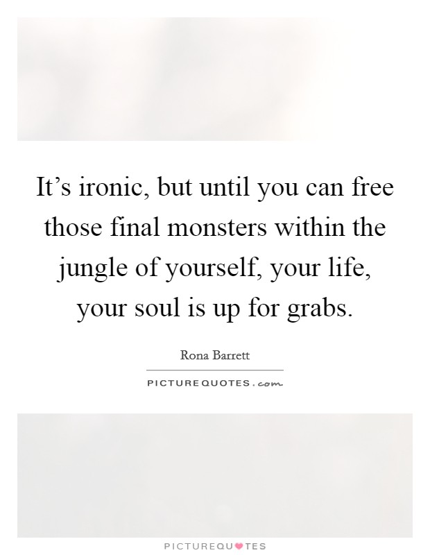 It's ironic, but until you can free those final monsters within the jungle of yourself, your life, your soul is up for grabs. Picture Quote #1