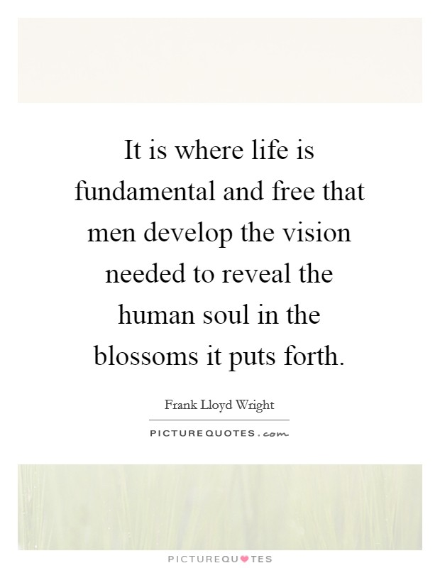It is where life is fundamental and free that men develop the vision needed to reveal the human soul in the blossoms it puts forth Picture Quote #1