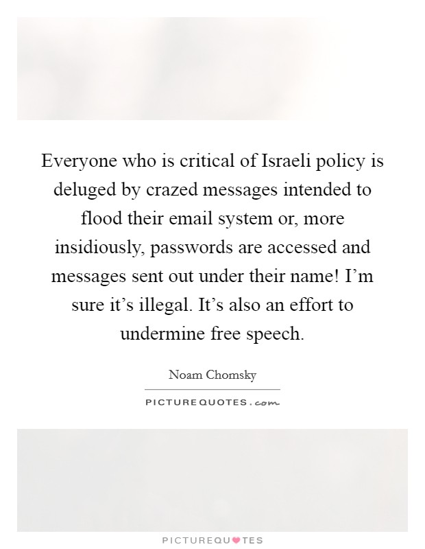 Everyone who is critical of Israeli policy is deluged by crazed messages intended to flood their email system or, more insidiously, passwords are accessed and messages sent out under their name! I'm sure it's illegal. It's also an effort to undermine free speech Picture Quote #1