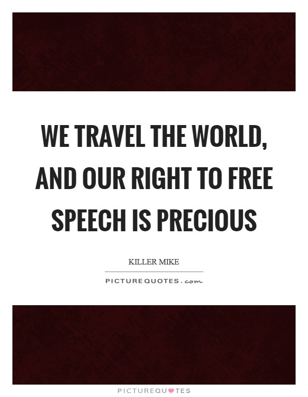 We travel the world, and our right to free speech is precious Picture Quote #1