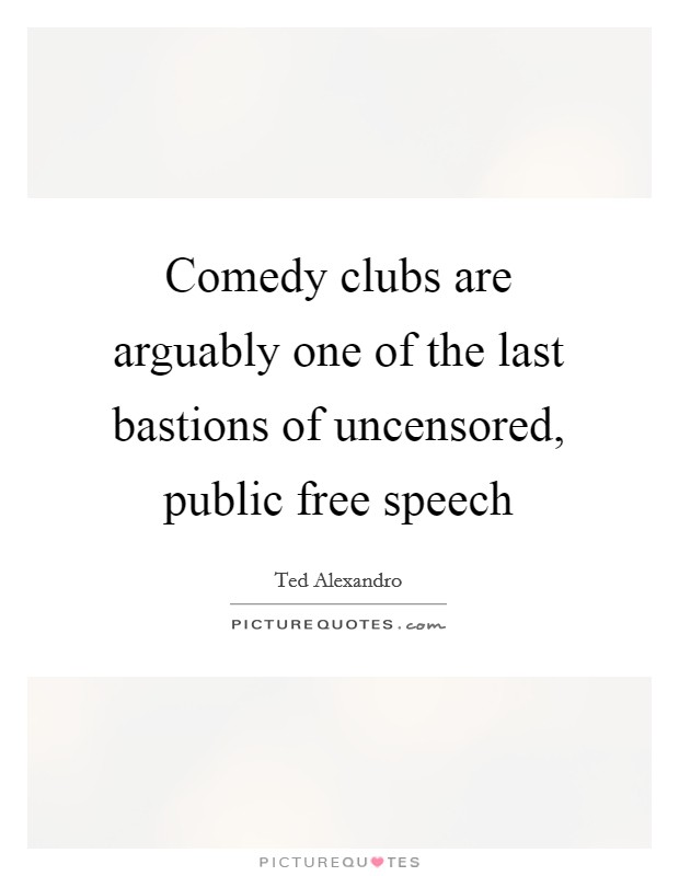 Comedy clubs are arguably one of the last bastions of uncensored, public free speech Picture Quote #1