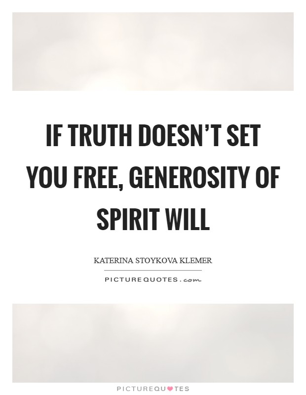If truth doesn't set you free, generosity of spirit will Picture Quote #1