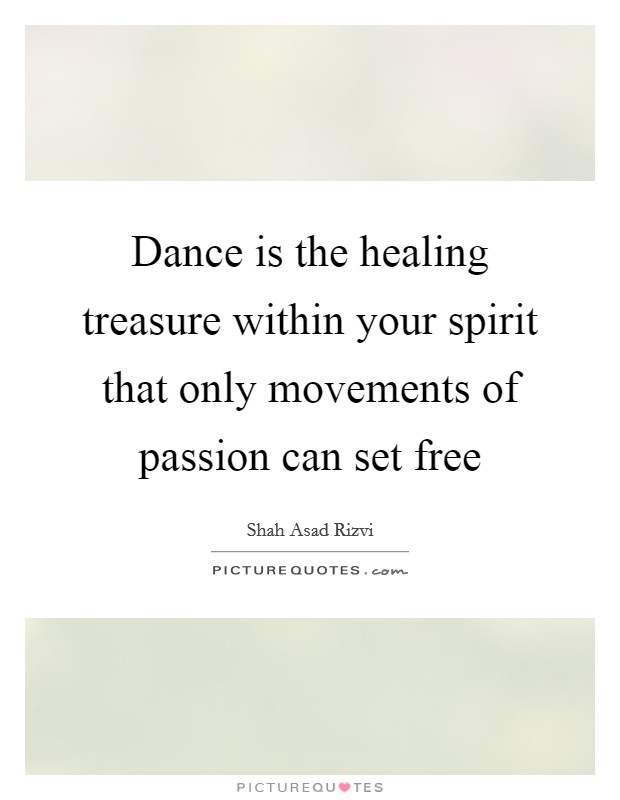 Dance is the healing treasure within your spirit that only movements of passion can set free Picture Quote #1