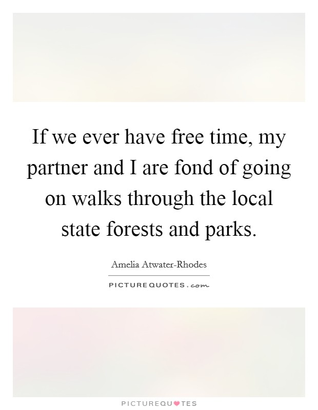 If we ever have free time, my partner and I are fond of going on walks through the local state forests and parks. Picture Quote #1