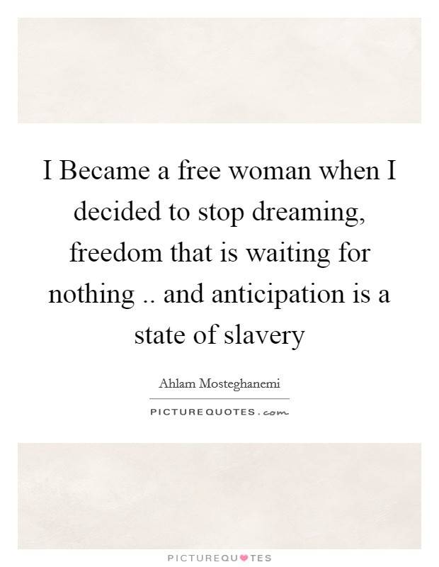I Became a free woman when I decided to stop dreaming, freedom that is waiting for nothing .. and anticipation is a state of slavery Picture Quote #1
