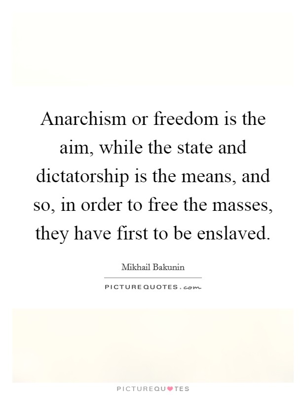 Anarchism or freedom is the aim, while the state and dictatorship is the means, and so, in order to free the masses, they have first to be enslaved. Picture Quote #1