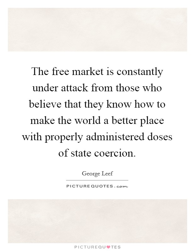 The free market is constantly under attack from those who believe that they know how to make the world a better place with properly administered doses of state coercion Picture Quote #1