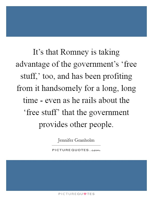 It's that Romney is taking advantage of the government's 'free stuff,' too, and has been profiting from it handsomely for a long, long time - even as he rails about the 'free stuff' that the government provides other people Picture Quote #1