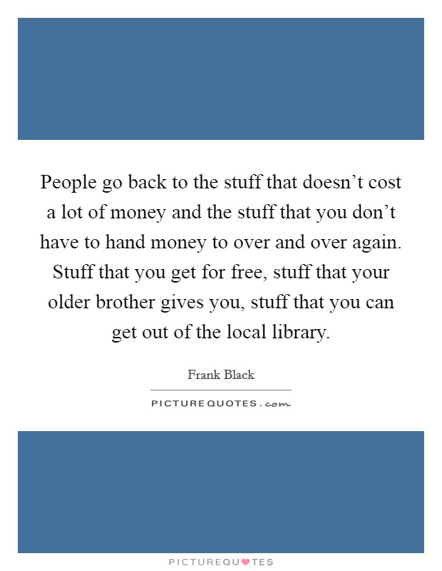 People go back to the stuff that doesn't cost a lot of money and the stuff that you don't have to hand money to over and over again. Stuff that you get for free, stuff that your older brother gives you, stuff that you can get out of the local library Picture Quote #1
