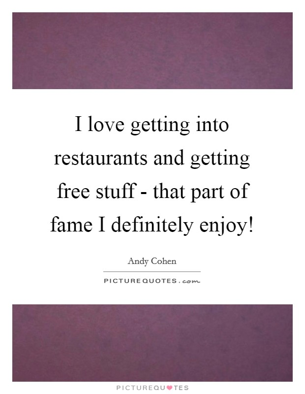 I love getting into restaurants and getting free stuff - that part of fame I definitely enjoy! Picture Quote #1