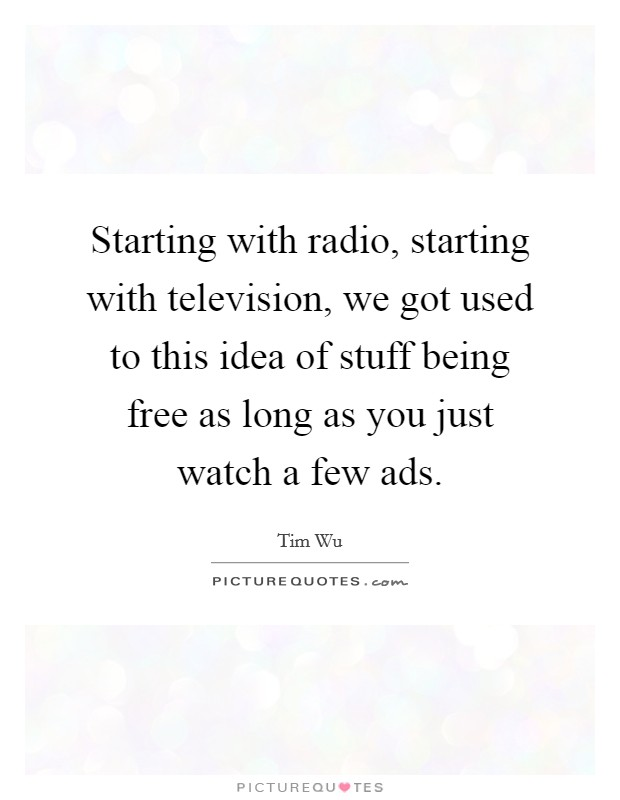 Starting with radio, starting with television, we got used to this idea of stuff being free as long as you just watch a few ads Picture Quote #1