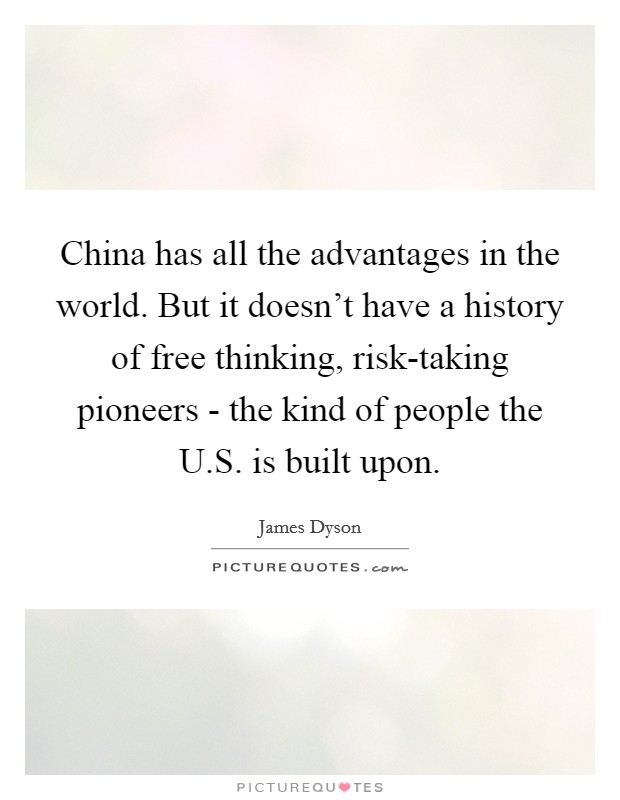 China has all the advantages in the world. But it doesn't have a history of free thinking, risk-taking pioneers - the kind of people the U.S. is built upon Picture Quote #1
