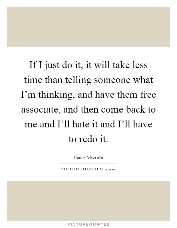 If I just do it, it will take less time than telling someone what I'm thinking, and have them free associate, and then come back to me and I'll hate it and I'll have to redo it Picture Quote #1