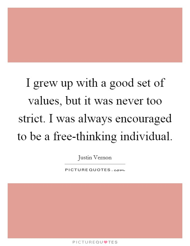 I grew up with a good set of values, but it was never too strict. I was always encouraged to be a free-thinking individual Picture Quote #1