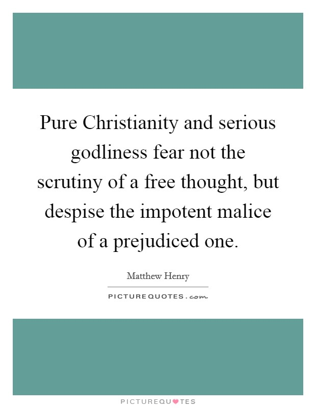 Pure Christianity and serious godliness fear not the scrutiny of a free thought, but despise the impotent malice of a prejudiced one Picture Quote #1