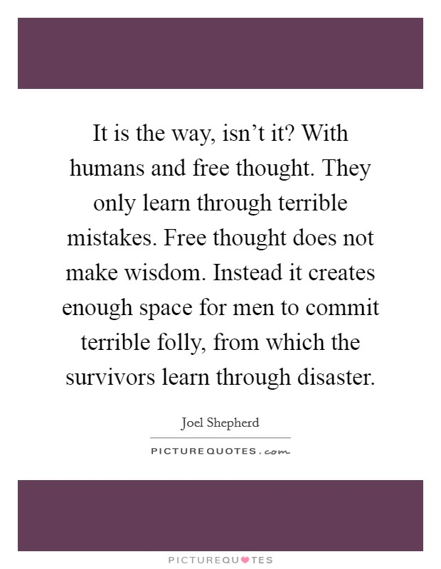 It is the way, isn't it? With humans and free thought. They only learn through terrible mistakes. Free thought does not make wisdom. Instead it creates enough space for men to commit terrible folly, from which the survivors learn through disaster Picture Quote #1