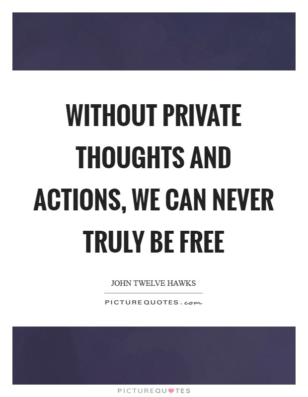 Without private thoughts and actions, we can never truly be free Picture Quote #1