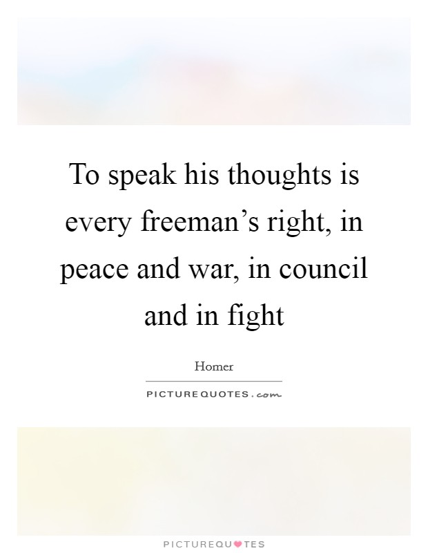 To speak his thoughts is every freeman's right, in peace and war, in council and in fight Picture Quote #1