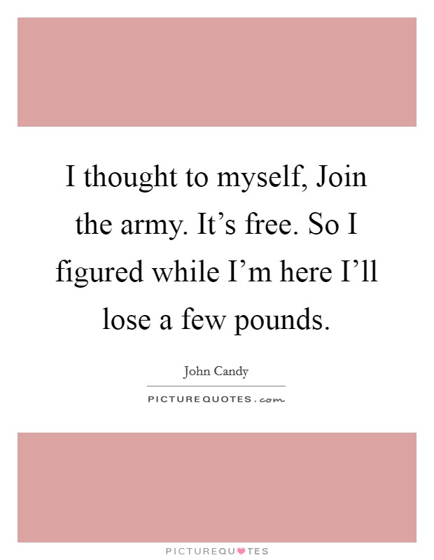 I thought to myself, Join the army. It's free. So I figured while I'm here I'll lose a few pounds Picture Quote #1
