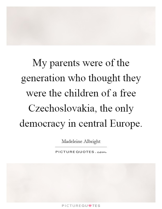 My parents were of the generation who thought they were the children of a free Czechoslovakia, the only democracy in central Europe Picture Quote #1