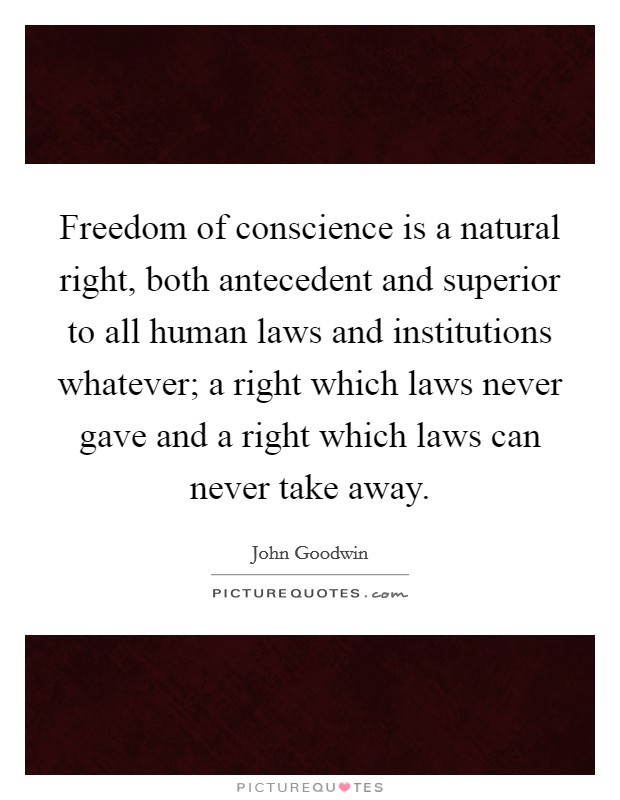 Freedom of conscience is a natural right, both antecedent and superior to all human laws and institutions whatever; a right which laws never gave and a right which laws can never take away Picture Quote #1